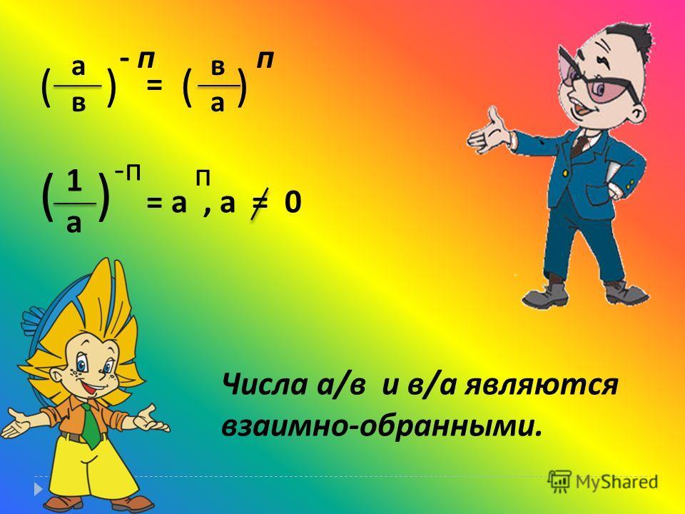 а в в а ( ) = - п п 1а1а ( ) -п-п = а, а = 0 п Числа а / в и в / а являются взаимно - обранными.