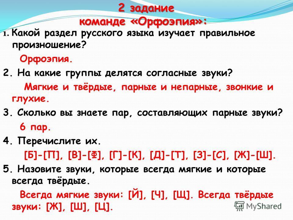 2 задание команде «Орфоэпия»: 2 задание команде «Орфоэпия»: 1. Какой раздел русского языка изучает правильное произношение? Орфоэпия. 2. На какие группы делятся согласные звуки? Мягкие и твёрдые, парные и непарные, звонкие и глухие. 3. Сколько вы зна