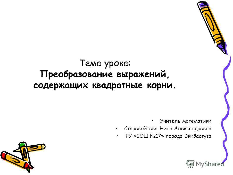 Тема урока: Преобразование выражений, содержащих квадратные корни. Учитель математики Старовойтова Нина Александровна ГУ «СОШ 17» города Экибастуза