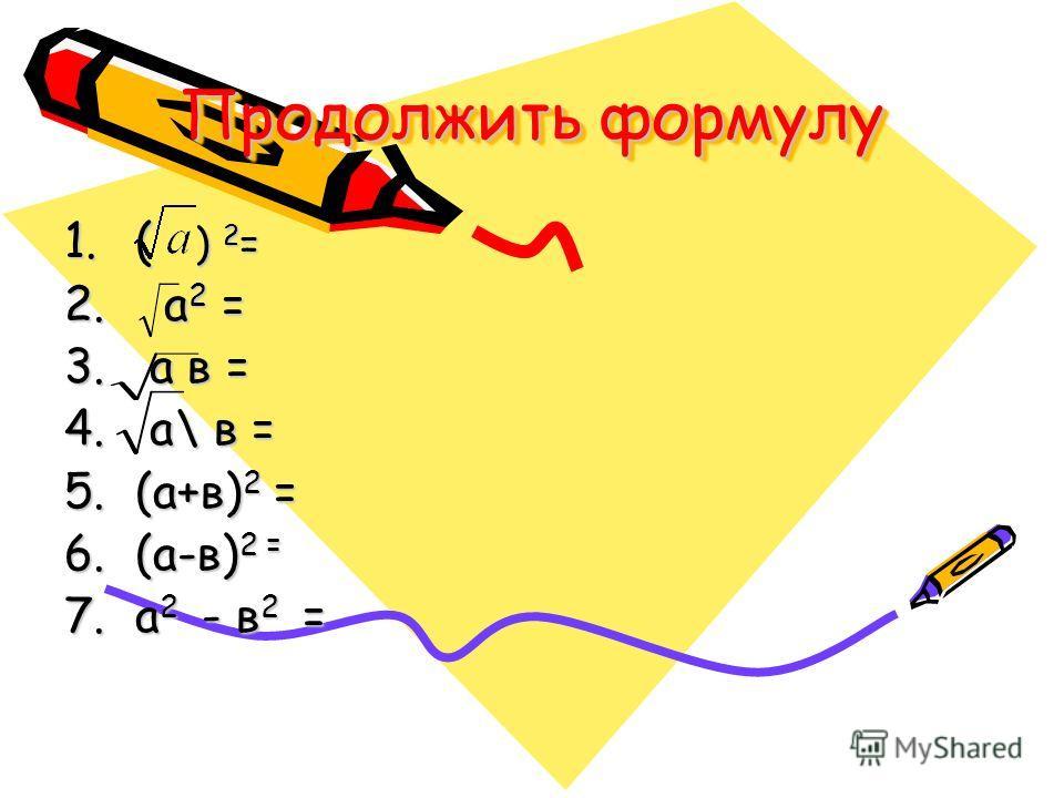 Продолжить формулу 1.( ) 2 = 2. а 2 = 3. а в = 4. а\ в = 5.(а+в) 2 = 6.(а-в) 2 = 7.а 2 - в 2 =