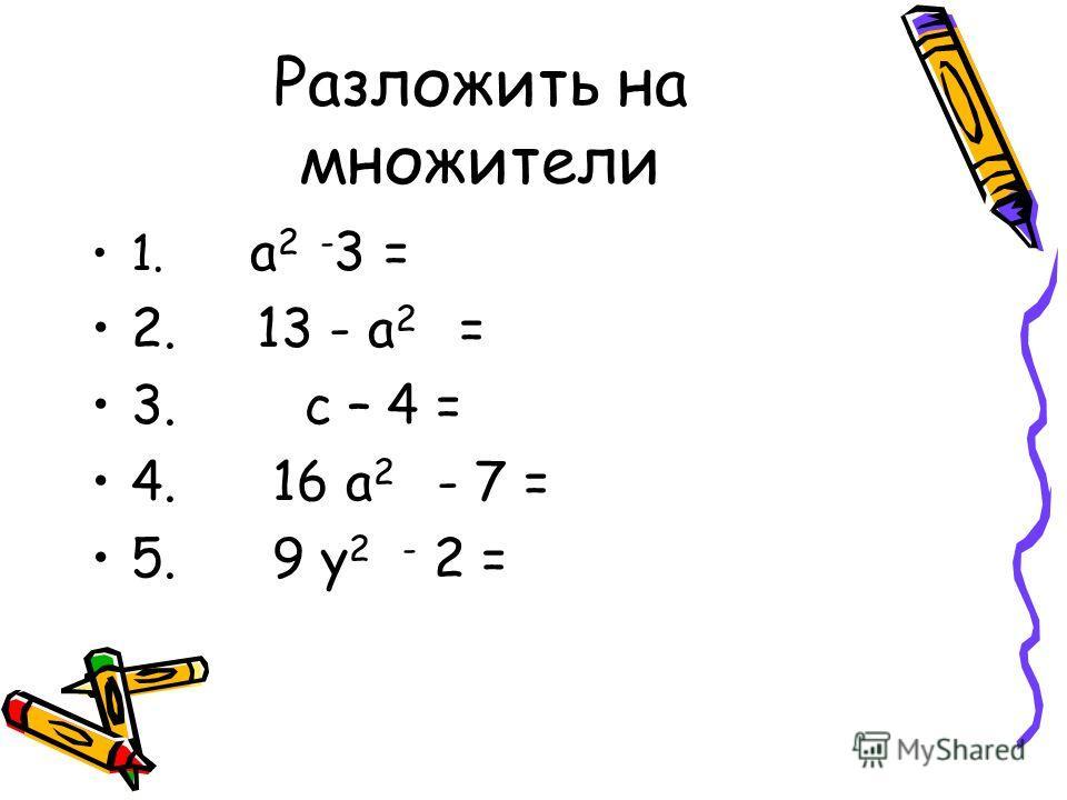 Разложить на множители 1. а 2 - 3 = 2. 13 - а 2 = 3. с – 4 = 4. 16 а 2 - 7 = 5. 9 у 2 - 2 =