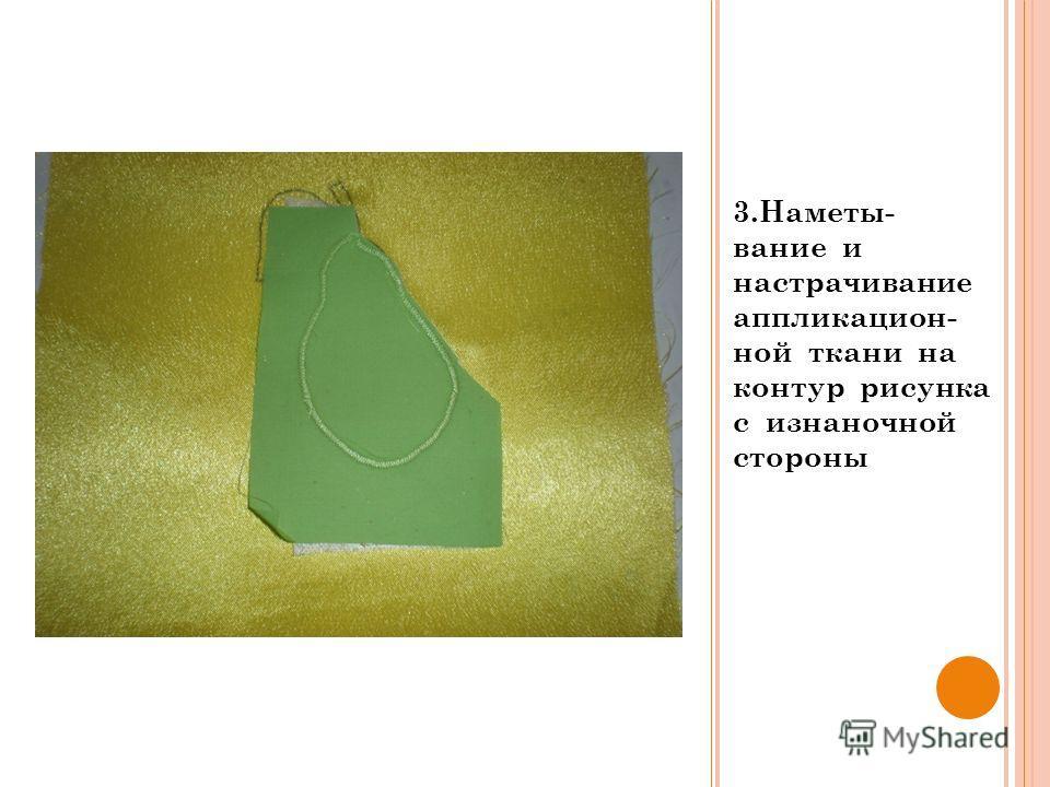 3.Наметы- вание и настрачивание аппликацион- ной ткани на контур рисунка с изнаночной стороны