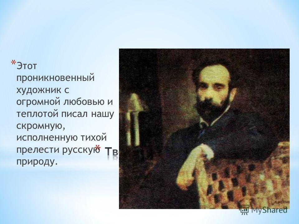 * Этот проникновенный художник с огромной любовью и теплотой писал нашу скромную, исполненную тихой прелести русскую природу.