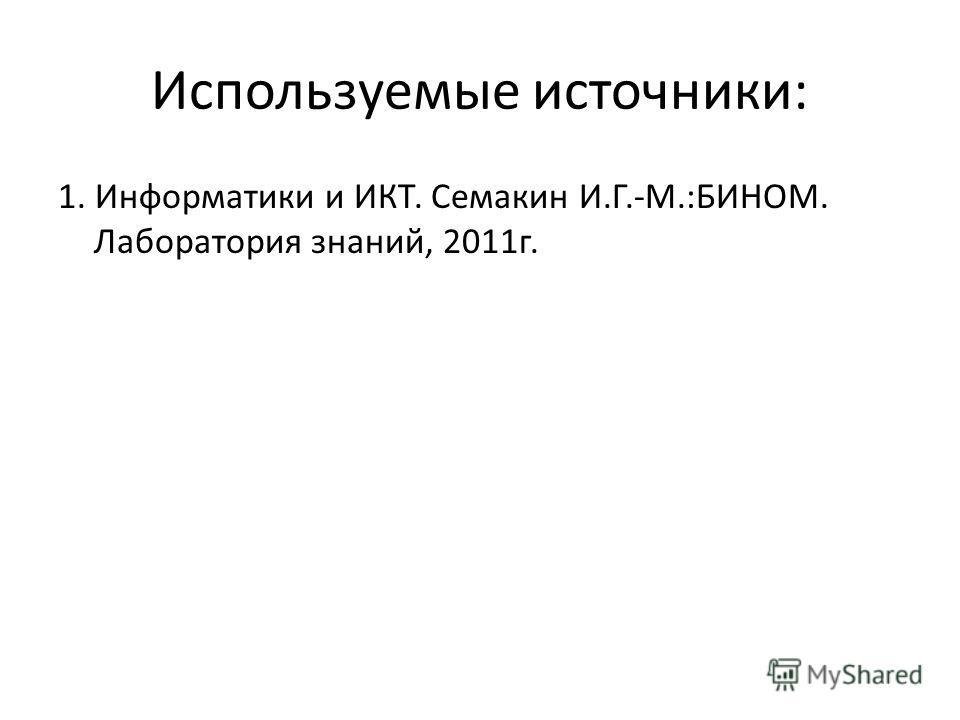 Используемые источники: 1. Информатики и ИКТ. Семакин И.Г.-М.:БИНОМ. Лаборатория знаний, 2011г.