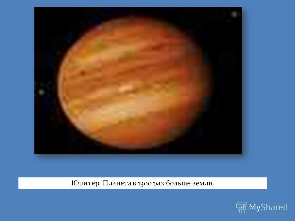 Юпитер. Планета в 1300 раз больше земли.