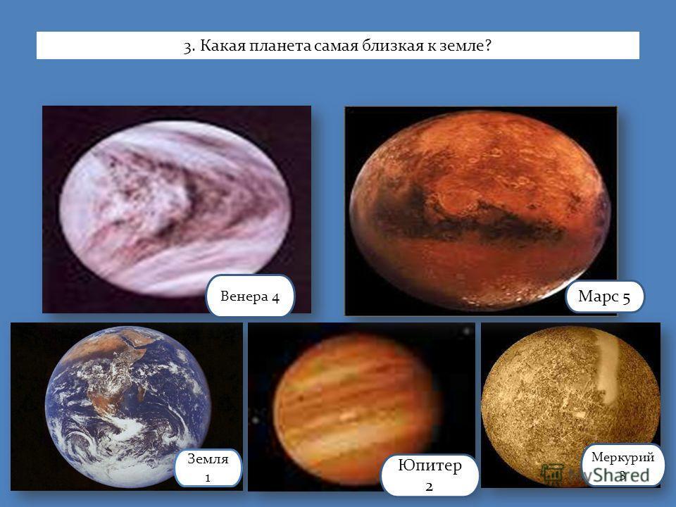 Земля 1 Юпитер 2 Меркурий 3 Венера 4 Марс 5 3. Какая планета самая близкая к земле?