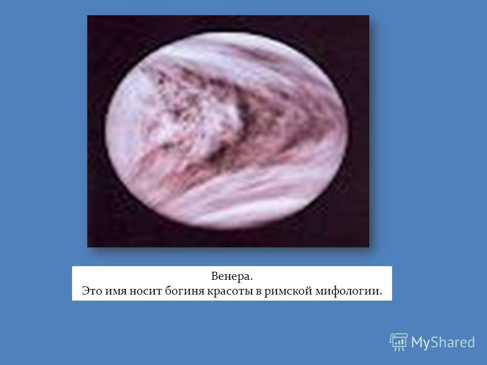 Венера. Это имя носит богиня красоты в римской мифологии.