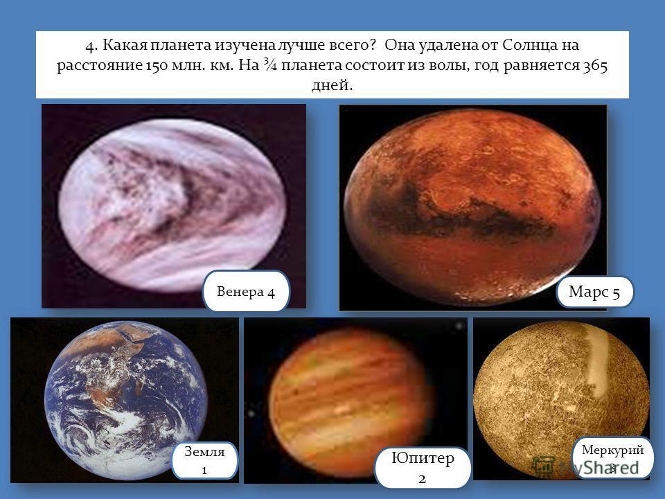 Земля 1 Юпитер 2 Меркурий 3 Венера 4 Марс 5 4. Какая планета изучена лучше всего? Она удалена от Солнца на расстояние 150 млн. км. На ¾ планета состоит из волы, год равняется 365 дней.