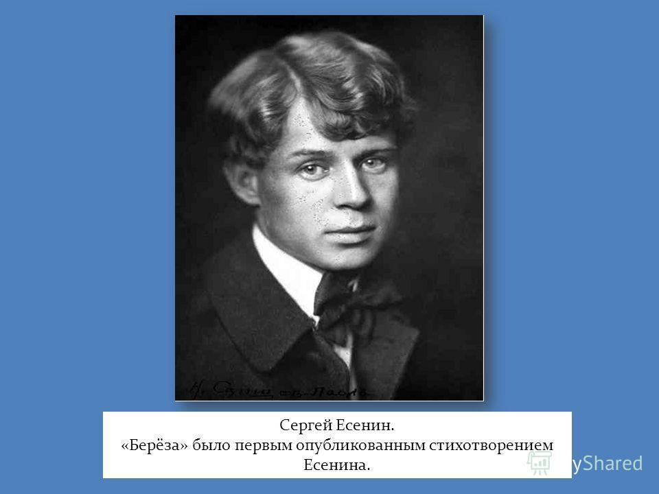 Сергей Есенин. «Берёза» было первым опубликованным стихотворением Есенина.