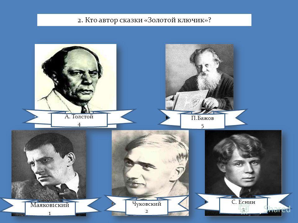 Маяков1ский 1 Чуковский 2 С. Еснин 3 А. Толстой 4 П.Бажов 5 2. Кто автор сказки «Золотой ключик»?