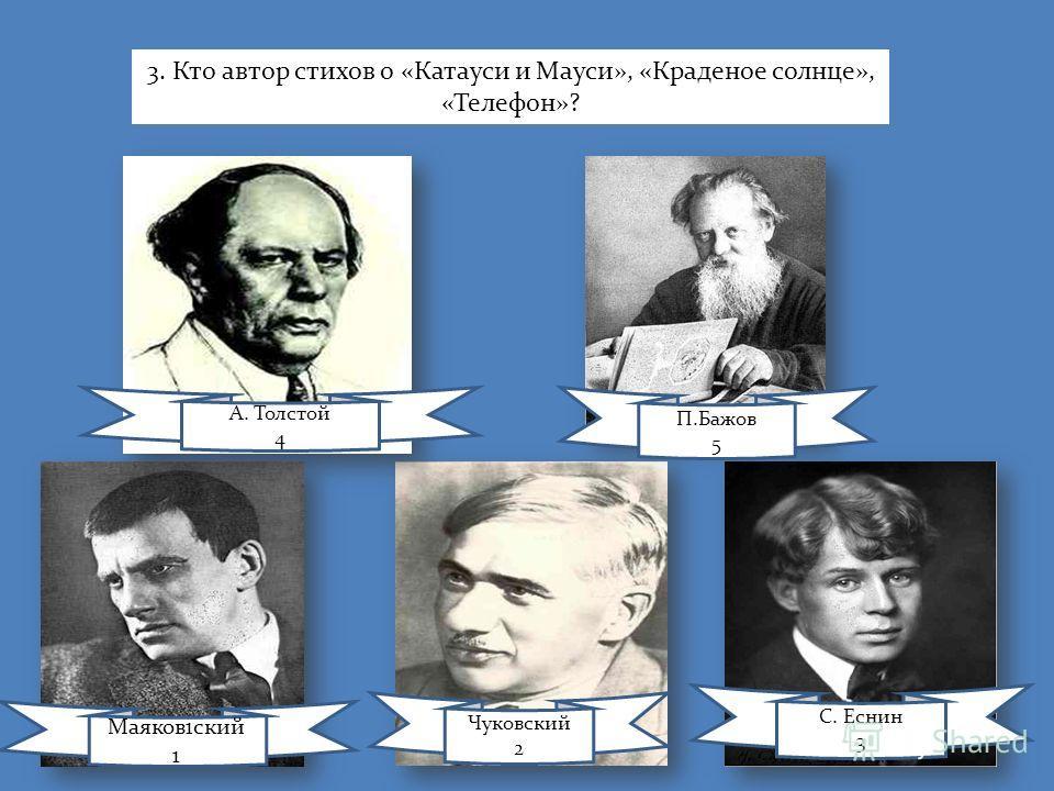 Маяков1ский 1 Чуковский 2 С. Еснин 3 А. Толстой 4 П.Бажов 5 3. Кто автор стихов о «Катауси и Мауси», «Краденое солнце», «Телефон»?