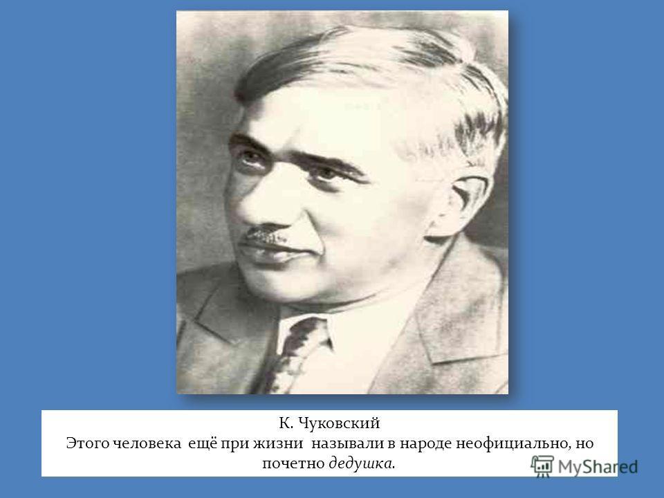 К. Чуковский Этого человека ещё при жизни называли в народе неофициально, но почетно дедушка.