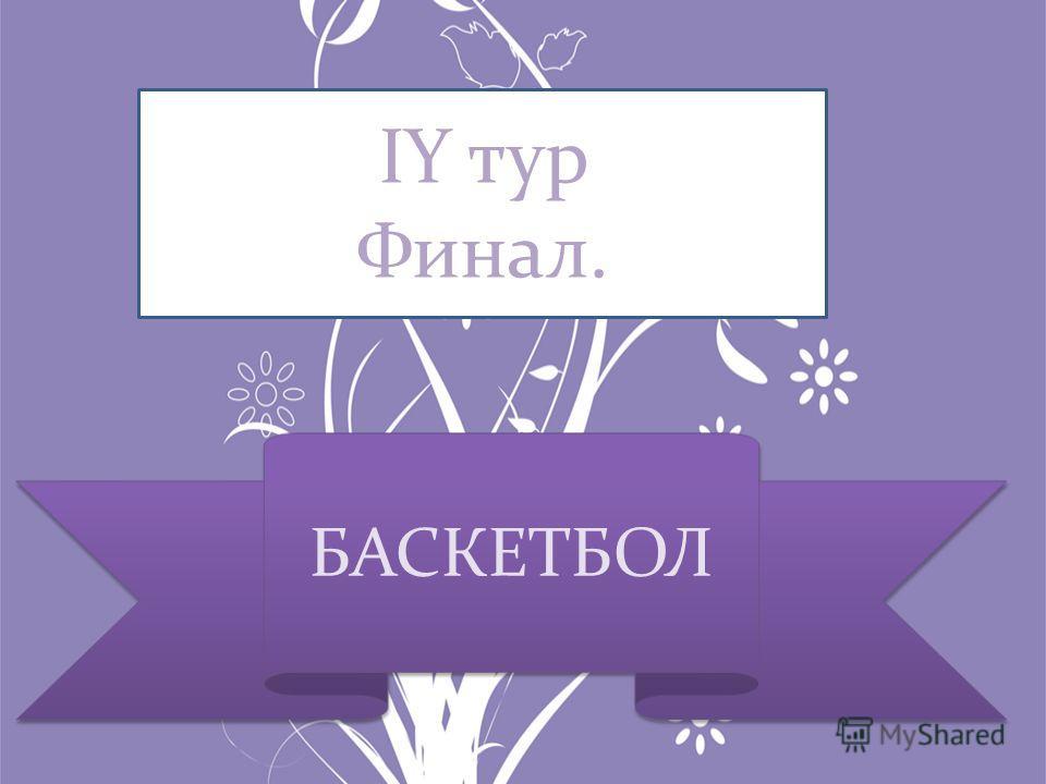 IY тур Финал. БАСКЕТБОЛ