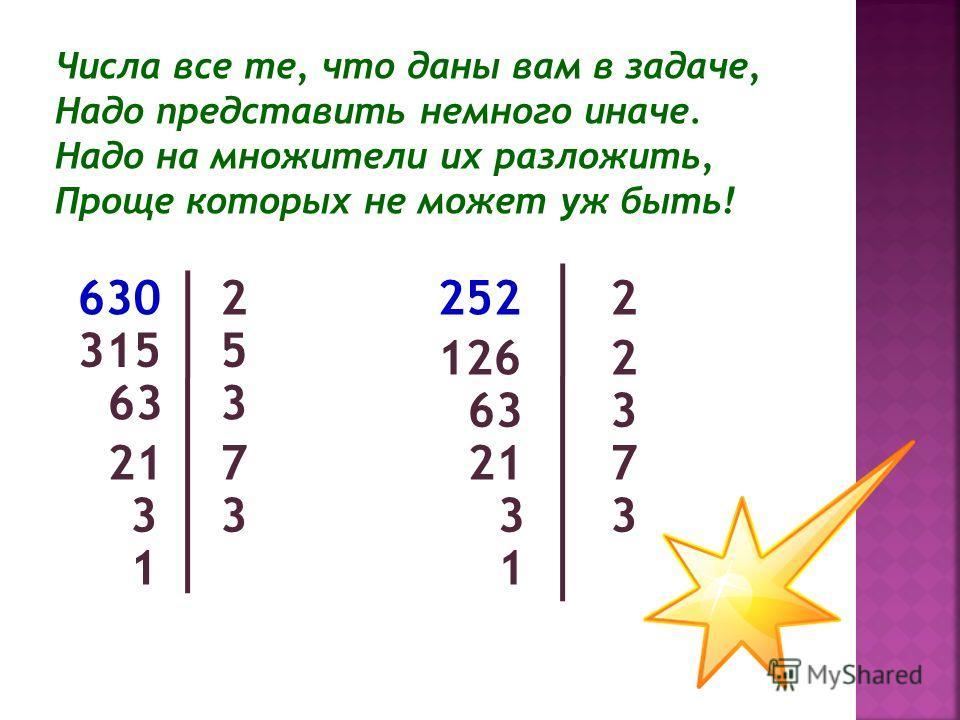 Числа все те, что даны вам в задаче, Надо представить немного иначе. Надо на множители их разложить, Проще которых не может уж быть! 630 315 63 3 7 3 5 2 3 7 3 2 2 1 3 21 63 126 252 21 3 1