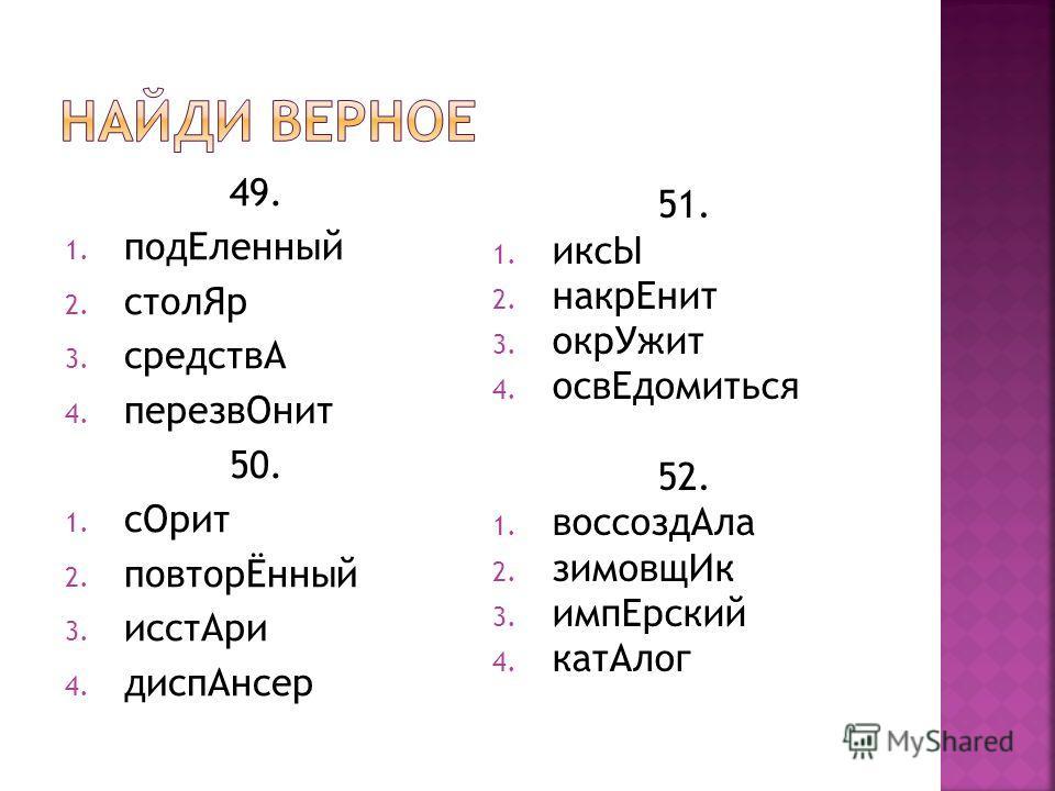 49. 1. подЕленный 2. столЯр 3. средствА 4. перезвОнит 50. 1. сОрит 2. повторЁнный 3. исстАри 4. диспАнсер 51. 1. иксЫ 2. накрЕнит 3. окрУжит 4. освЕдомиться 52. 1. воссоздАла 2. зимовщИк 3. импЕрский 4. катАлог