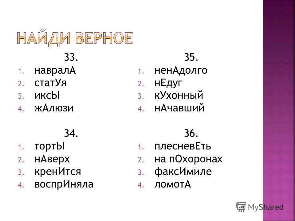33. 1. навралА 2. статУя 3. иксЫ 4. жАлюзи 34. 1. тортЫ 2. нАверх 3. кренИтся 4. воспрИняла 35. 1. ненАдолго 2. нЕдуг 3. кУхонный 4. нАчавший 36. 1. плесневЕть 2. на пОхоронах 3. факсИмиле 4. ломотА