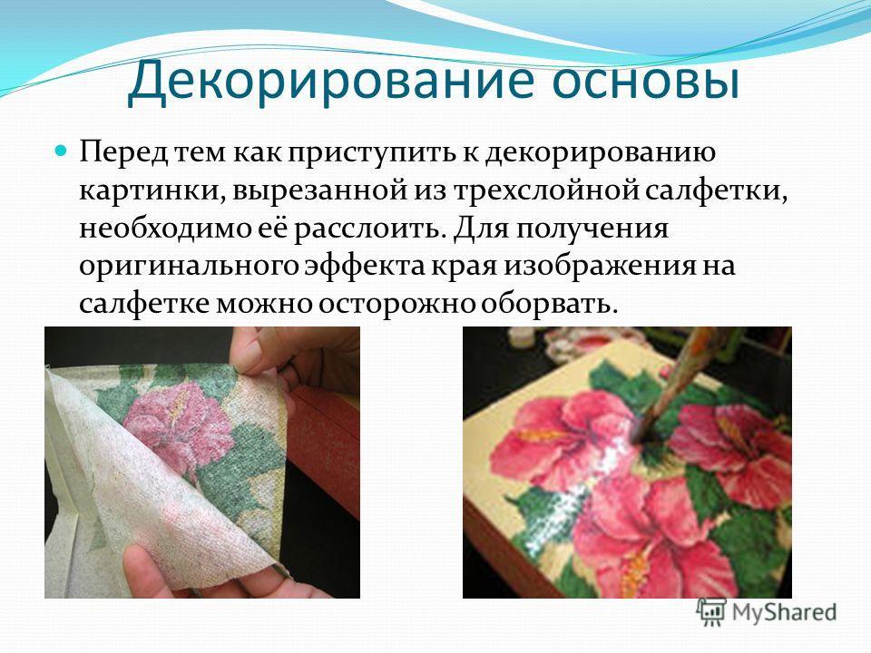 Декорирование основы Перед тем как приступить к декорированию картинки, вырезанной из трехслойной салфетки, необходимо её расслоить. Для получения оригинального эффекта края изображения на салфетке можно осторожно оборвать.