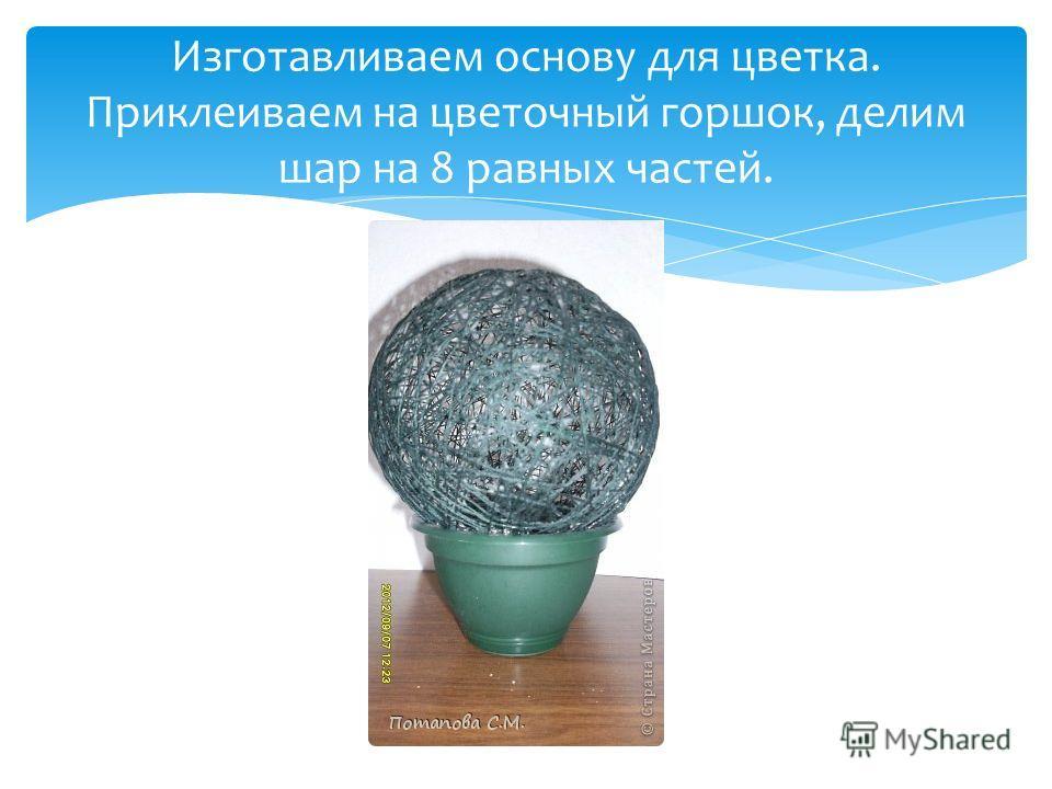 Изготавливаем основу для цветка. Приклеиваем на цветочный горшок, делим шар на 8 равных частей.