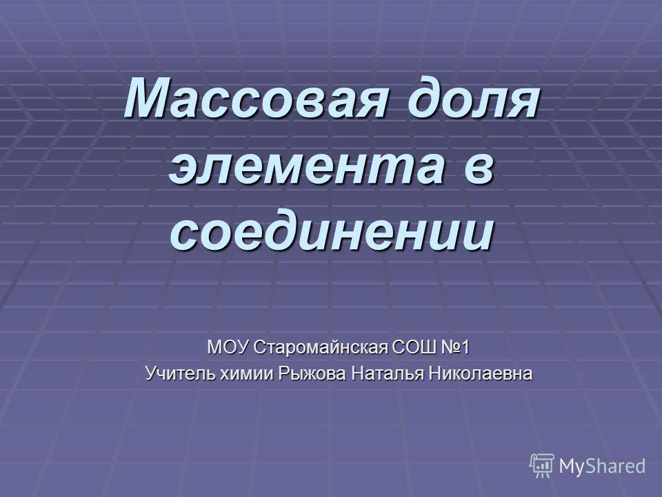 Массовая доля элемента в соединении МОУ Старомайнская СОШ 1 Учитель химии Рыжова Наталья Николаевна