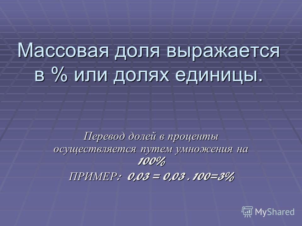 Массовая доля выражается в % или долях единицы. Перевод долей в проценты осуществляется путем умножения на 100% ПРИМЕР : 0,03 = 0,03. 100=3%