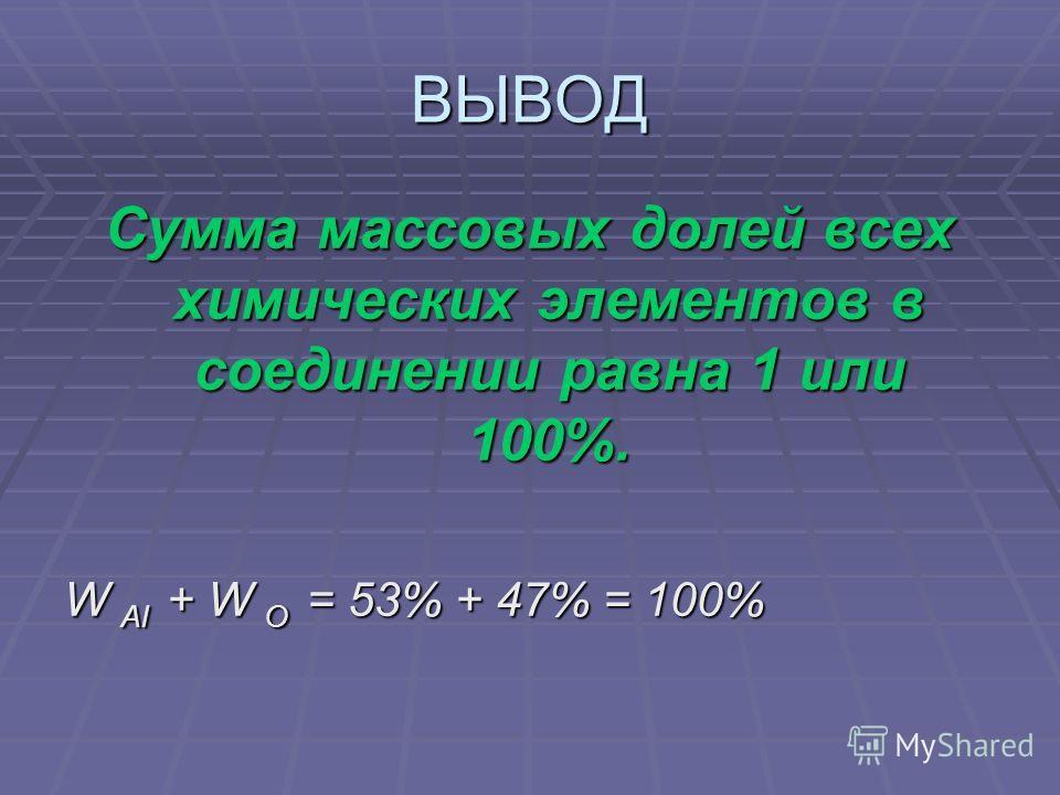 ВЫВОД Сумма массовых долей всех химических элементов в соединении равна 1 или 100%. W Al + W О = 53% + 47% = 100%