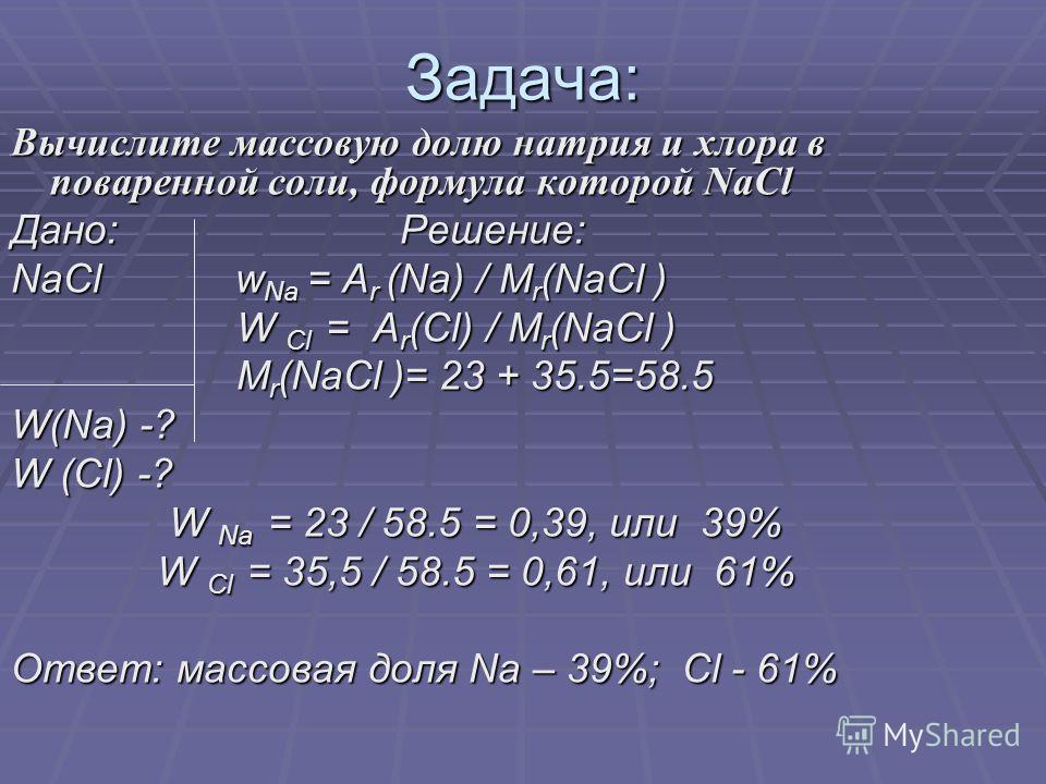 Задача: Вычислите массовую долю натрия и хлора в поваренной соли, формула которой NaCl Дано: Решение: NaCl w Na = A r (Na) / M r (NaCl ) W Cl = A r (Cl) / M r (NaCl ) W Cl = A r (Cl) / M r (NaCl ) M r (NaCl )= 23 + 35.5=58.5 M r (NaCl )= 23 + 35.5=58