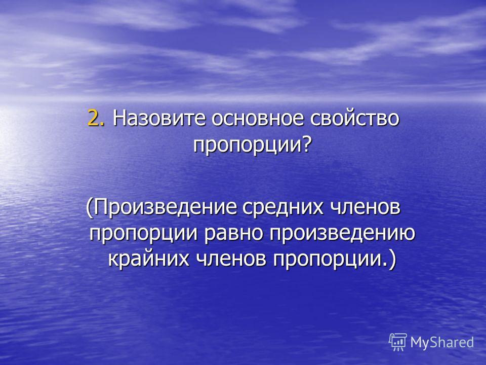 2. Назовите основное свойство пропорции? (Произведение средних членов пропорции равно произведению крайних членов пропорции.)