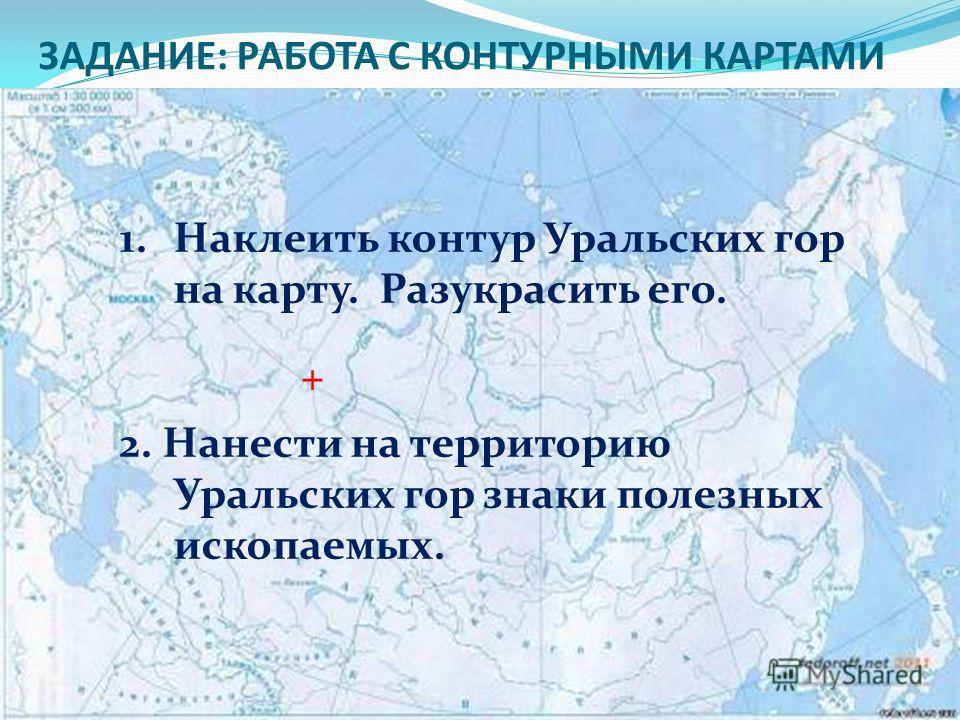 ЗАДАНИЕ: РАБОТА С КОНТУРНЫМИ КАРТАМИ 1.Наклеить контур Уральских гор на карту. Разукрасить его. 2. Нанести на территорию Уральских гор знаки полезных ископаемых. +