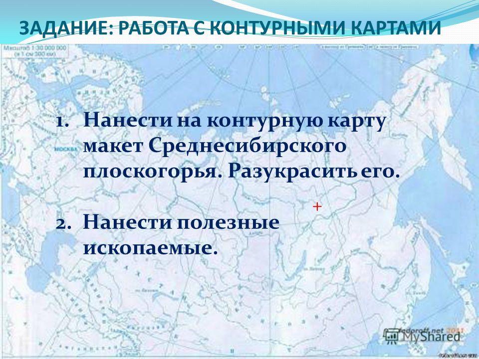 ЗАДАНИЕ: РАБОТА С КОНТУРНЫМИ КАРТАМИ 1.Нанести на контурную карту макет Среднесибирского плоскогорья. Разукрасить его. 2. Нанести полезные ископаемые. +