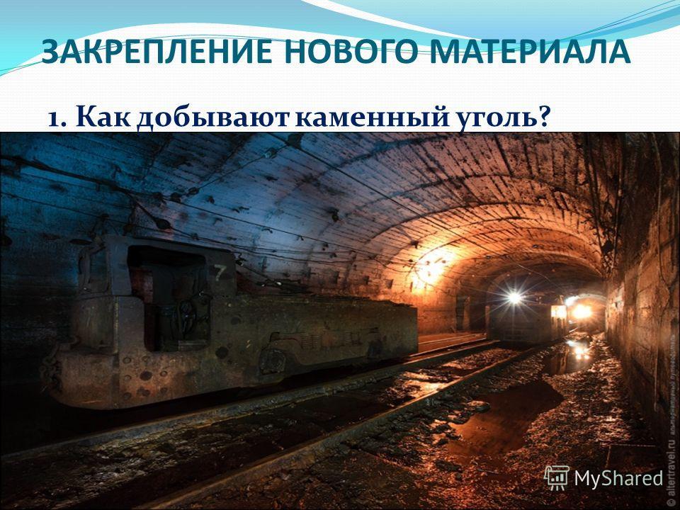 ЗАКРЕПЛЕНИЕ НОВОГО МАТЕРИАЛА 1. Как добывают каменный уголь?