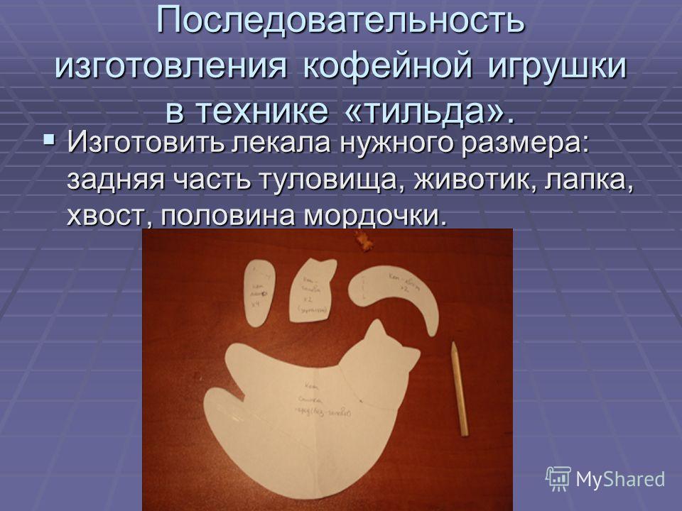 Последовательность изготовления кофейной игрушки в технике «тильда». Изготовить лекала нужного размера: задняя часть туловища, животик, лапка, хвост, половина мордочки. Изготовить лекала нужного размера: задняя часть туловища, животик, лапка, хвост,