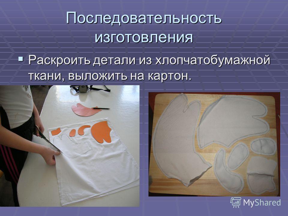 Последовательность изготовления Раскроить детали из хлопчатобумажной ткани, выложить на картон. Раскроить детали из хлопчатобумажной ткани, выложить на картон.