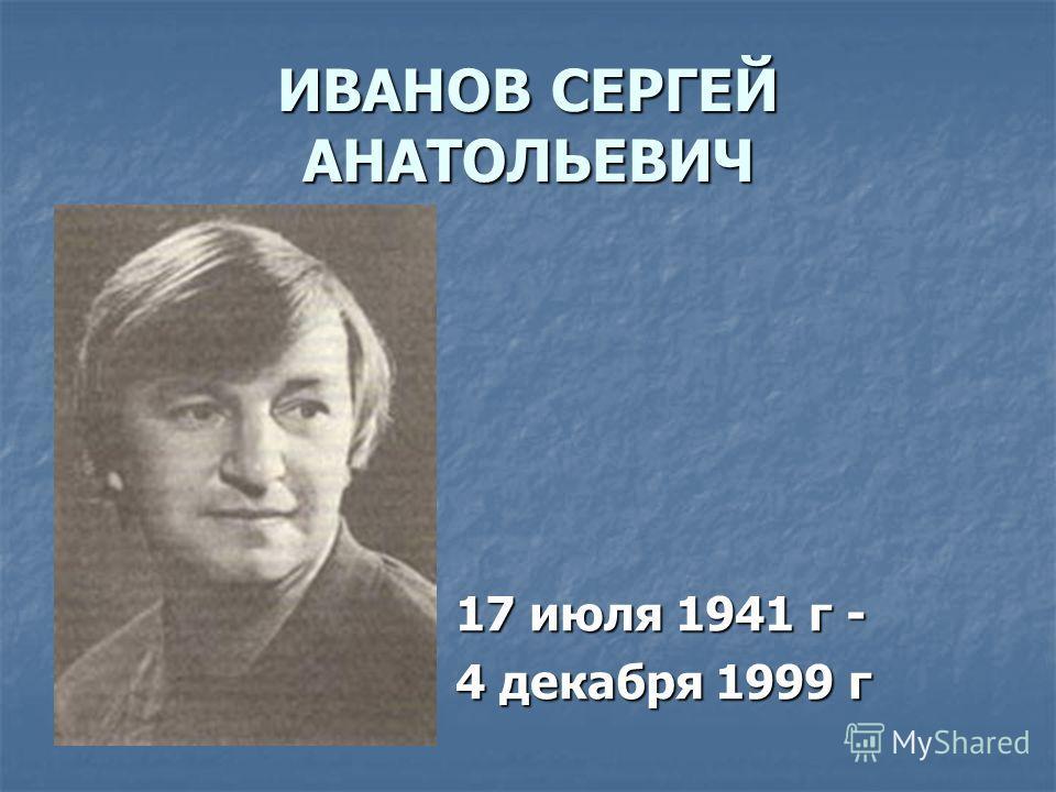 ИВАНОВ СЕРГЕЙ АНАТОЛЬЕВИЧ 17 июля 1941 г - 4 декабря 1999 г