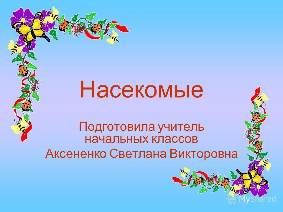 Насекомые Подготовила учитель начальных классов Аксененко Светлана Викторовна