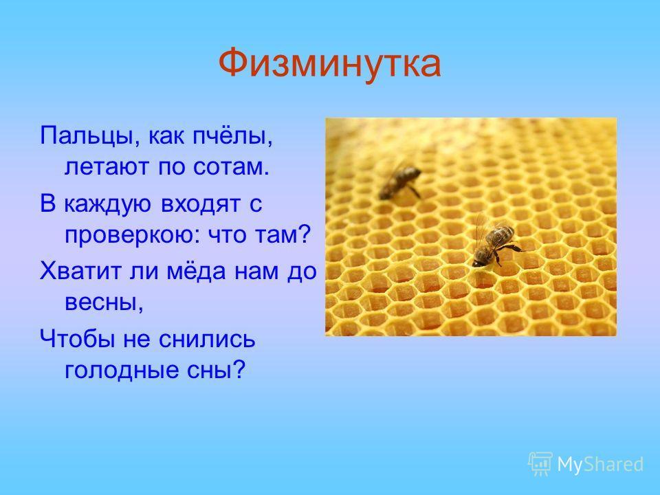 Физминутка Пальцы, как пчёлы, летают по сотам. В каждую входят с проверкою: что там? Хватит ли мёда нам до весны, Чтобы не снились голодные сны?