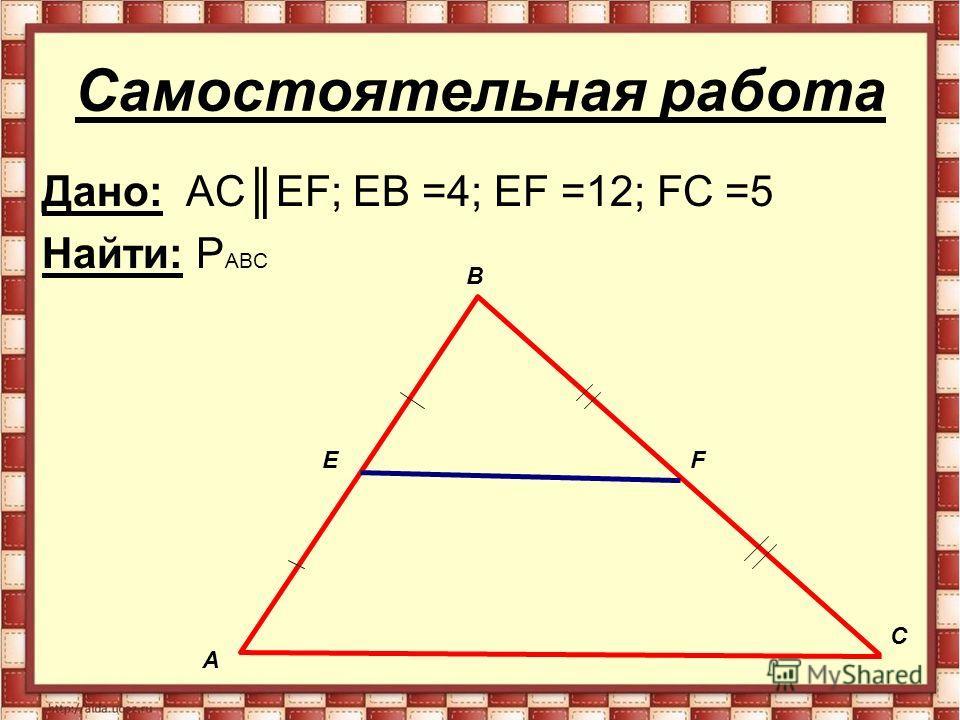 Самостоятельная работа Дано: AC EF; EB =4; EF =12; FC =5 Найти: P ABC А В С EF