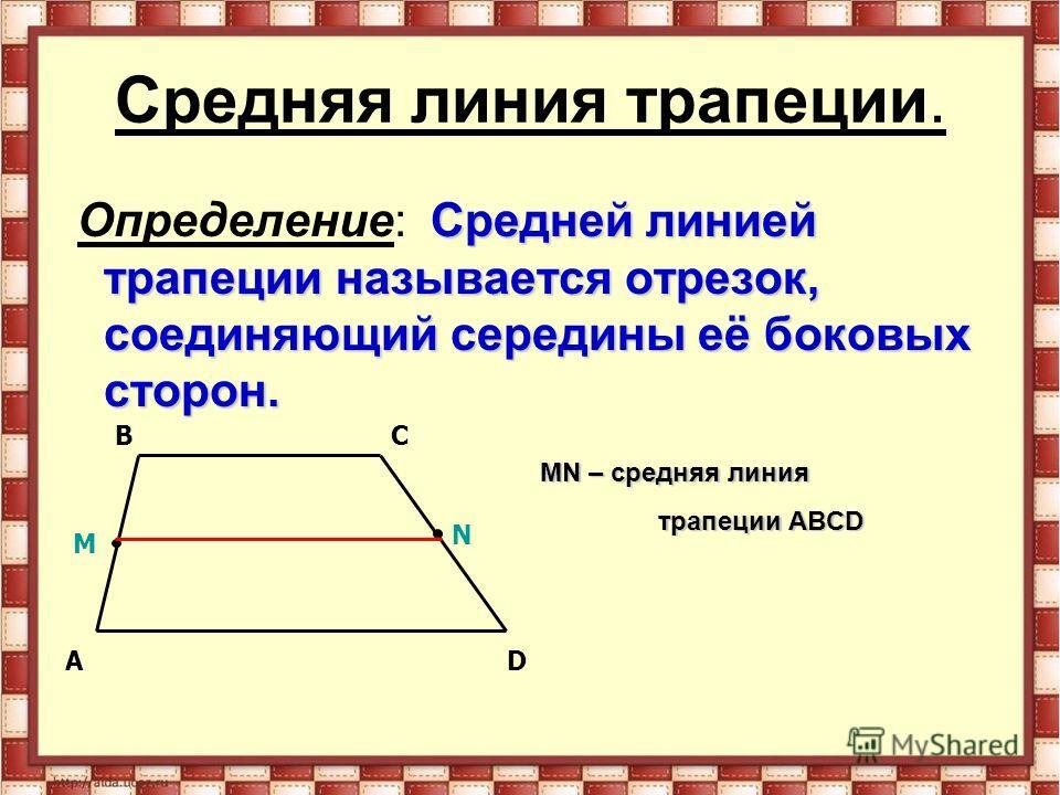 Средняя линия трапеции. Средней линией трапеции называется отрезок, соединяющий середины её боковых сторон. Определение: Средней линией трапеции называется отрезок, соединяющий середины её боковых сторон. AD BC M N MN – средняя линия трапеции ABCD тр