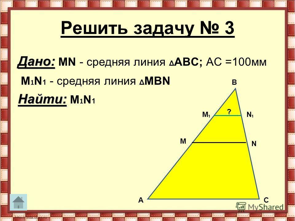 Решить задачу 3 Дано: Дано: MN - средняя линия Δ АВС; АС =100мм M 1 N 1 - средняя линия Δ MВN Найти: Найти: M 1 N 1 A B С M N M N ?