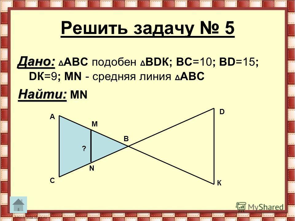 Решить задачу 5 Дано: Дано: Δ АВС подобен Δ ВDК; ВС=10; ВD=15; DК=9; MN - средняя линия Δ АВС Найти: Найти: MN M N А В С D К ?