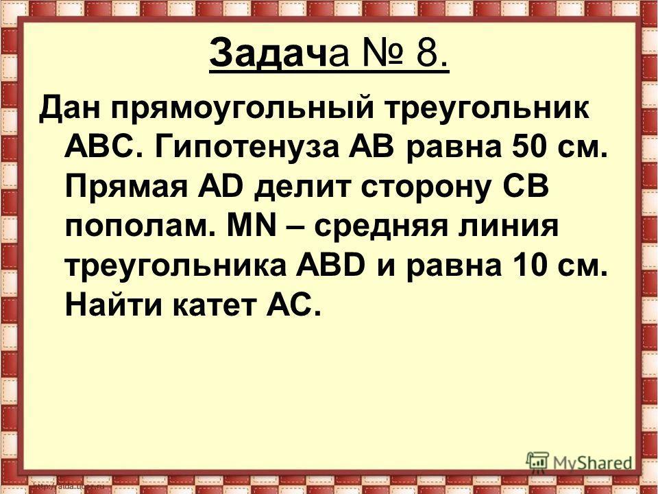 Задача 8. Дан прямоугольный треугольник АВС. Гипотенуза АВ равна 50 см. Прямая АD делит сторону СВ пополам. МN – средняя линия треугольника АВD и равна 10 см. Найти катет АС.