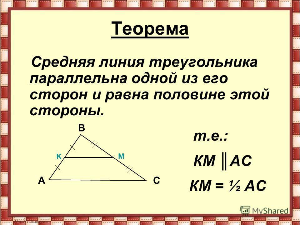 Теорема Средняя линия треугольника параллельна одной из его сторон и равна половине этой стороны. т.е.: КМ АС КМ = ½ АС A B C K M