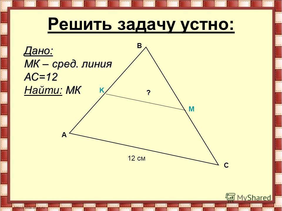Решить задачу устно: A B C K M 12 см Дано: MК – сред. линия АС=12 MК Найти: MК ?