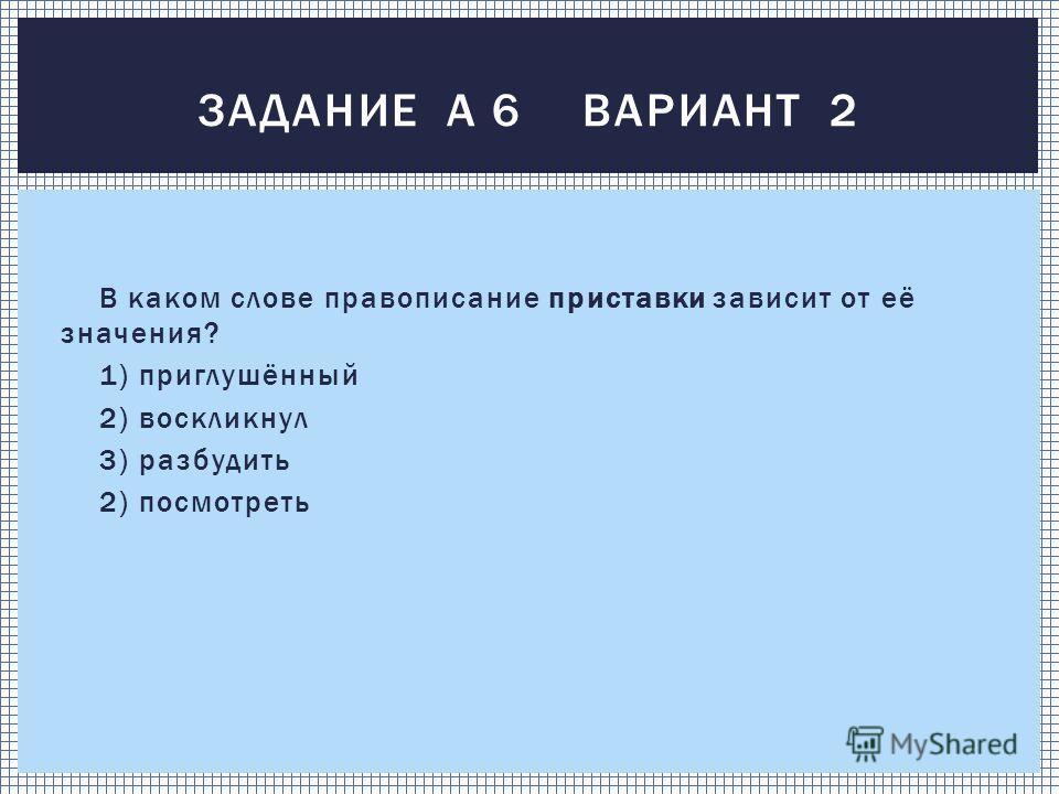 В каком слове правописание приставки зависит от её значения? 1) приглушённый 2) воскликнул 3) разбудить 2) посмотреть ЗАДАНИЕ А 6 ВАРИАНТ 2