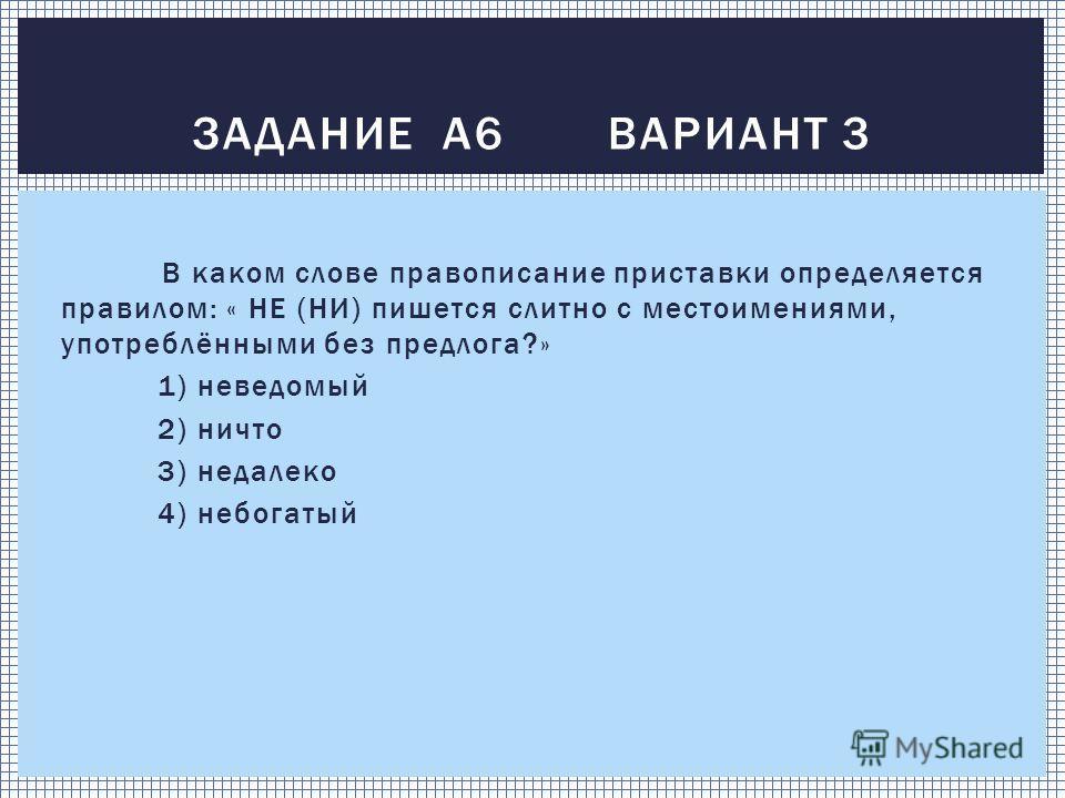 В каком слове правописание приставки определяется правилом: « НЕ (НИ) пишется слитно с местоимениями, употреблёнными без предлога?» 1) неведомый 2) ничто 3) недалеко 4) небогатый ЗАДАНИЕ А6 ВАРИАНТ 3