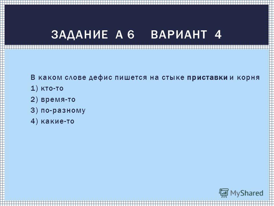 В каком слове дефис пишется на стыке приставки и корня 1) кто-то 2) время-то 3) по-разному 4) какие-то ЗАДАНИЕ А 6 ВАРИАНТ 4