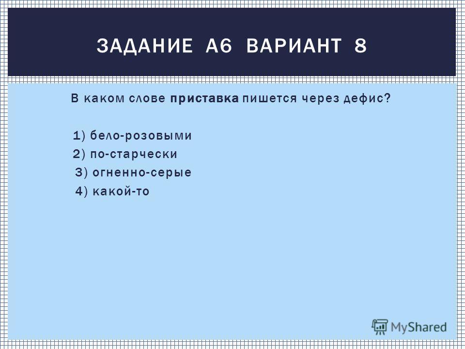 В каком слове приставка пишется через дефис? 1) бело-розовыми 2) по-старчески 3) огненно-серые 4) какой-то ЗАДАНИЕ А6 ВАРИАНТ 8