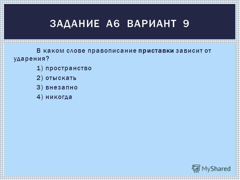 В каком слове правописание приставки зависит от ударения? 1) пространство 2) отыскать 3) внезапно 4) никогда ЗАДАНИЕ А6 ВАРИАНТ 9