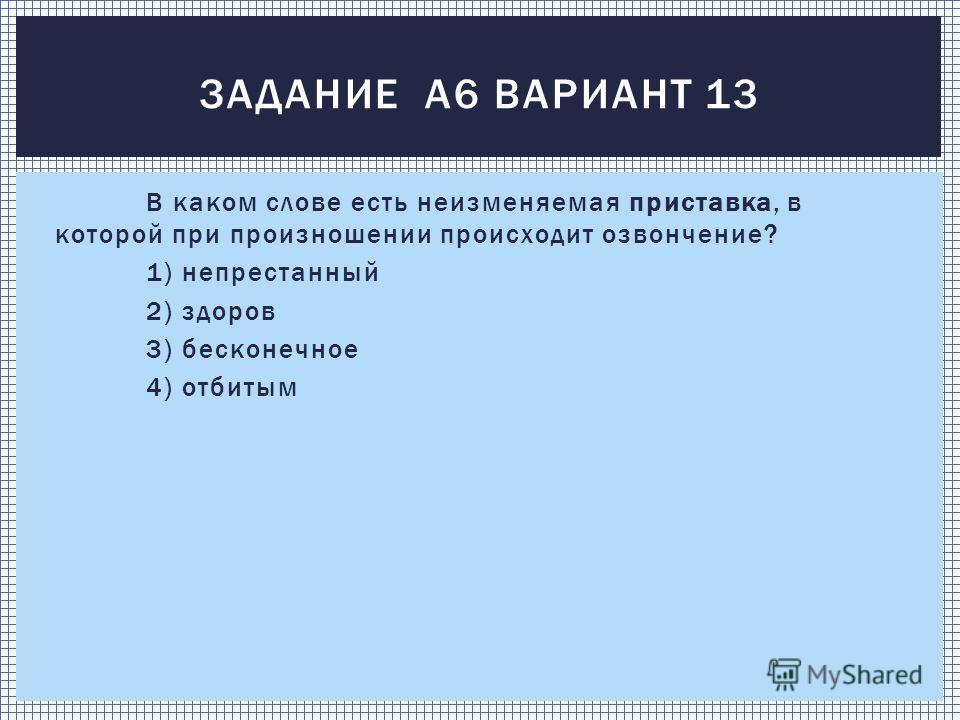 В каком слове есть неизменяемая приставка, в которой при произношении происходит озвончение? 1) непрестанный 2) здоров 3) бесконечное 4) отбитым ЗАДАНИЕ А6 ВАРИАНТ 13
