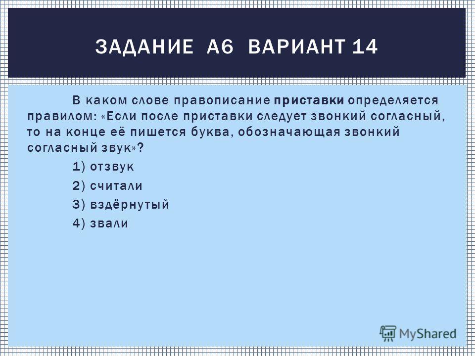 В каком слове правописание приставки определяется правилом: «Если после приставки следует звонкий согласный, то на конце её пишется буква, обозначающая звонкий согласный звук»? 1) отзвук 2) считали 3) вздёрнутый 4) звали ЗАДАНИЕ А6 ВАРИАНТ 14