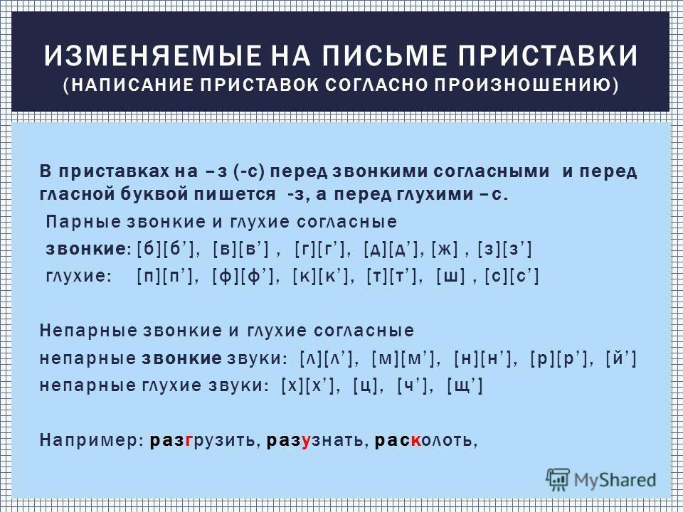 В приставках на –з (-с) перед звонкими согласными и перед гласной буквой пишется -з, а перед глухими –с. Парные звонкие и глухие согласные звонкие: [б][б], [в][в], [г][г], [д][д], [ж], [з][з] глухие: [п][п], [ф][ф], [к][к], [т][т], [ш], [с][с] Непарн